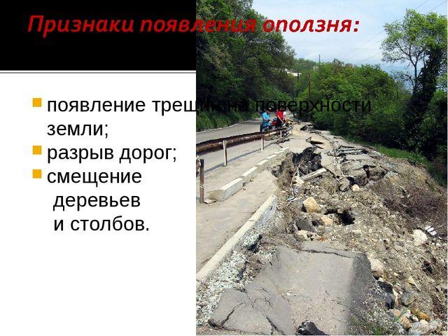 появление трещин на поверхности земли; разрыв дорог; смещение деревьев и стол...