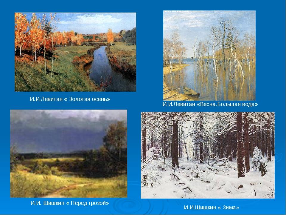И.И.Левитан « Золотая осень» И.И. Шишкин « Перед грозой» И.И.Левитан «Весна....