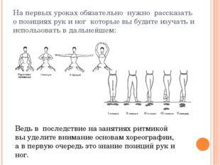 На первых уроках обязательно нужно рассказать о позициях рук и ног которые вы
