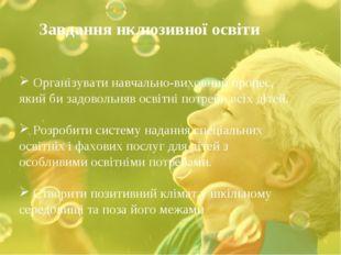 Завдання нклюзивної освіти Організувати навчально-виховний процес, який би з