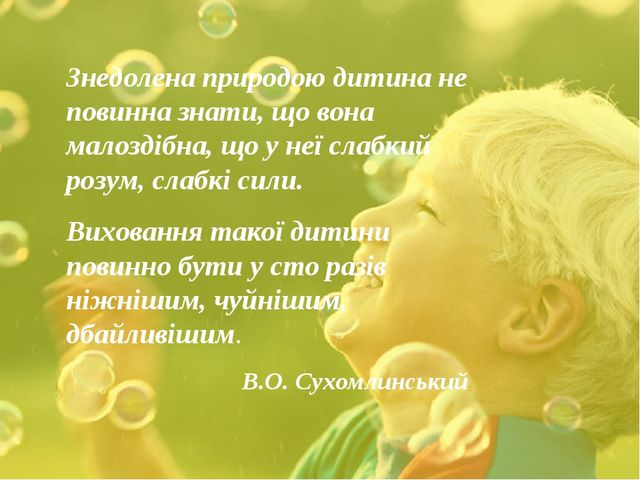 Знедолена природою дитина не повинна знати, що вона малоздібна, що у неї сла...