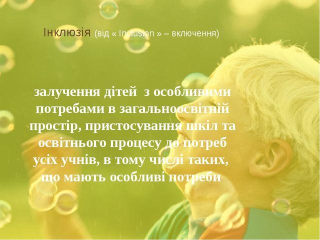 Інклюзія (від « Inclusion » – включення) залучення дітей з особливими потреб...