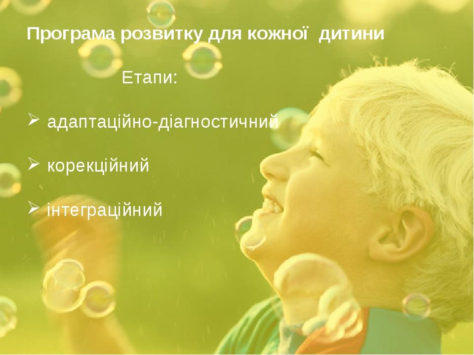 Програма розвитку для кожної дитини Етапи: адаптаційно-діагностичний корекц...
