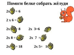 Помоги белке собрать жёлуди 2х 3 = 6 2 х 6 = 12 2х 4 = 82х 3=6 2х 8