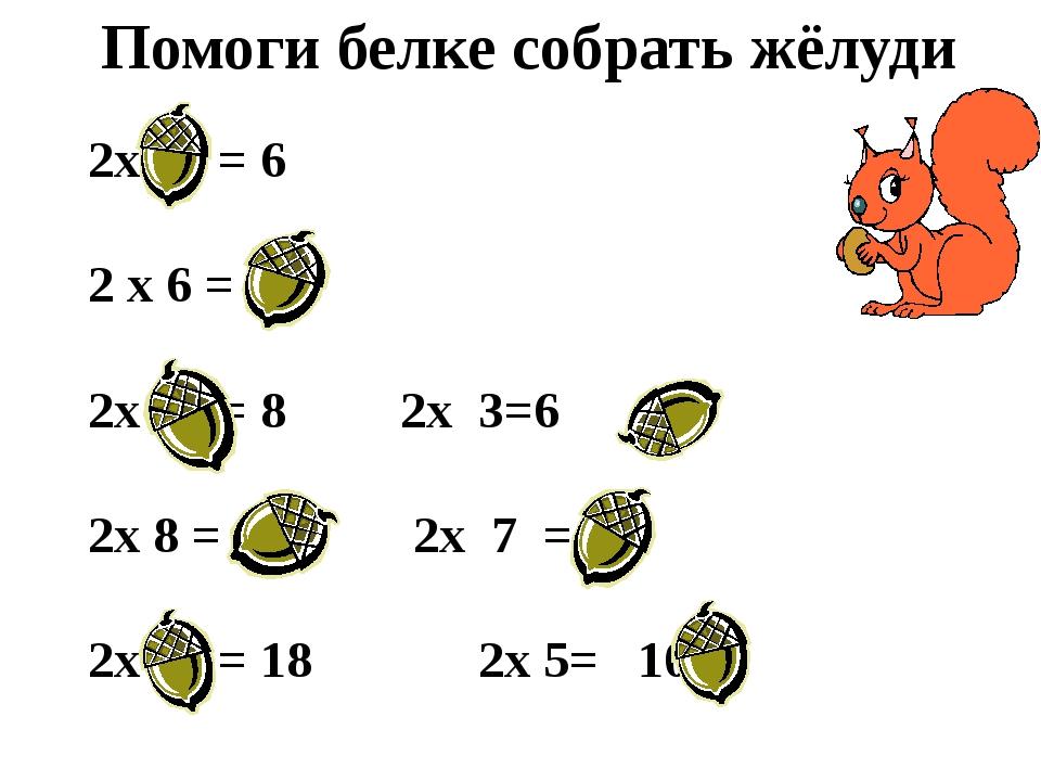 Помоги белке собрать жёлуди 2х 3 = 6 2 х 6 = 12 2х 4 = 82х 3=6 2х 8...