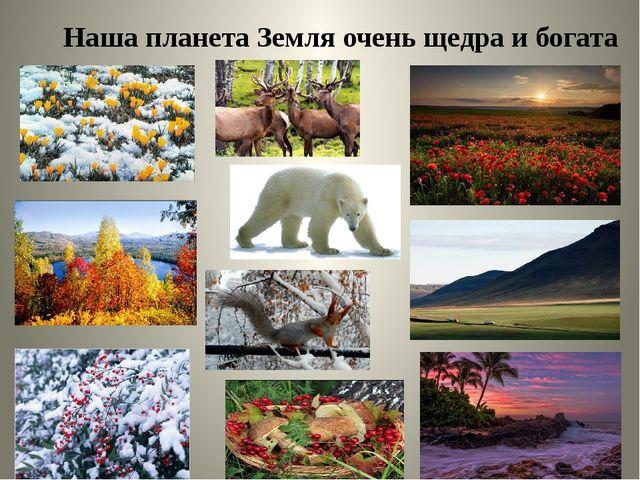 Наша планета Земля очень щедра и богата