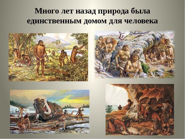 Много лет назад природа была единственным домом для человека