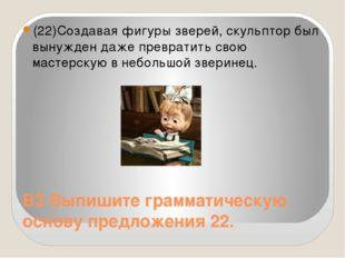 В3 Выпишите грамматическую основу предложения 22. (22)Создавая фигуры зверей,