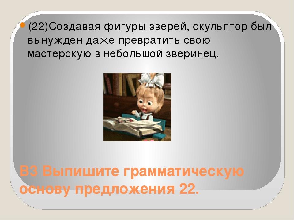 В3 Выпишите грамматическую основу предложения 22. (22)Создавая фигуры зверей,...