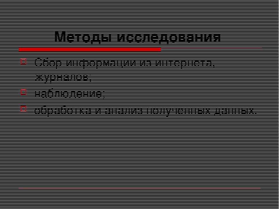 Методы исследования Сбор информации из интернета, журналов; наблюдение; обраб...