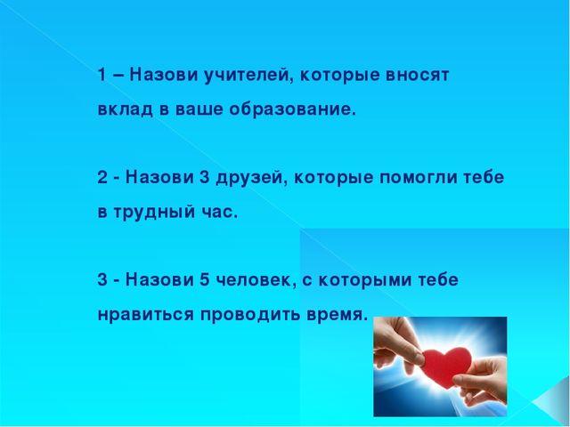 1 – Назови учителей, которые вносят вклад в ваше образование. 2 - Назови 3 др...