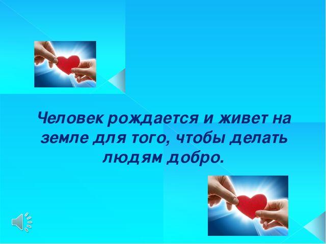 Человек рождается и живет на земле для того, чтобы делать людям добро.