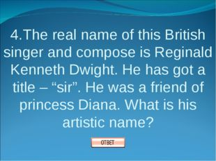 4.The real name of this British singer and compose is Reginald Kenneth Dwight
