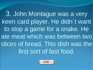 3. John Montague was a very keen card player. He didn`t want to stop a game f