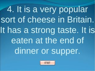 4. It is a very popular sort of cheese in Britain. It has a strong taste. It
