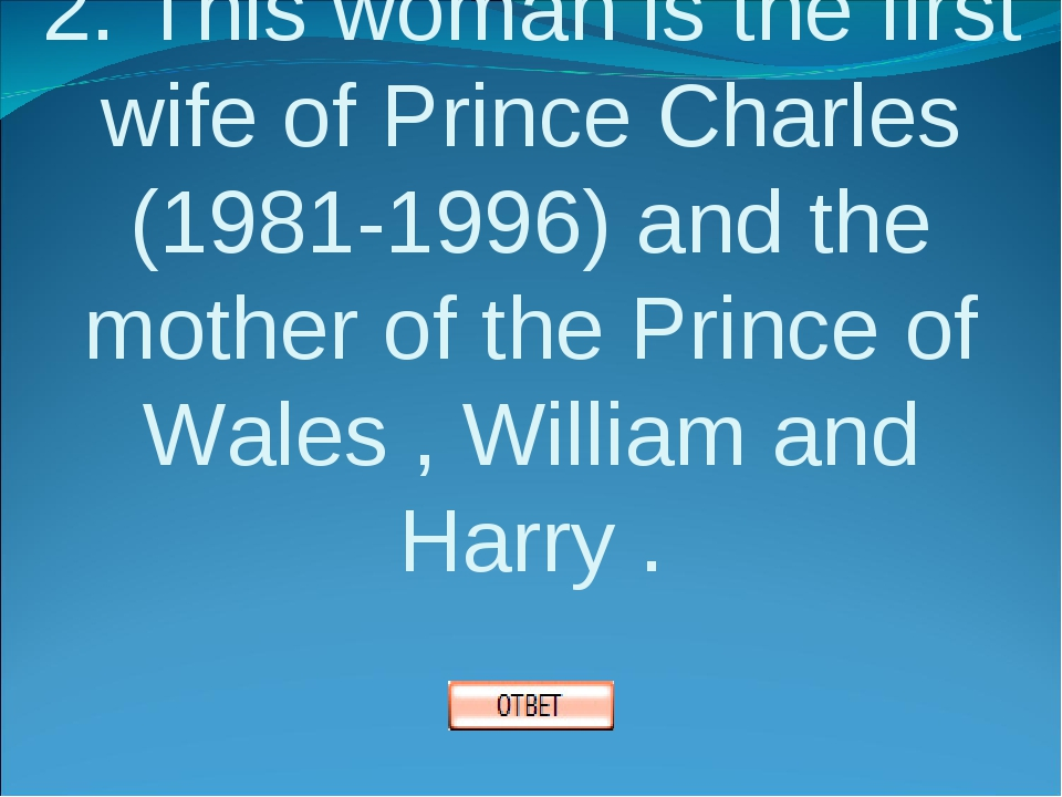 2. This woman is the first wife of Prince Charles (1981-1996) and the mother...