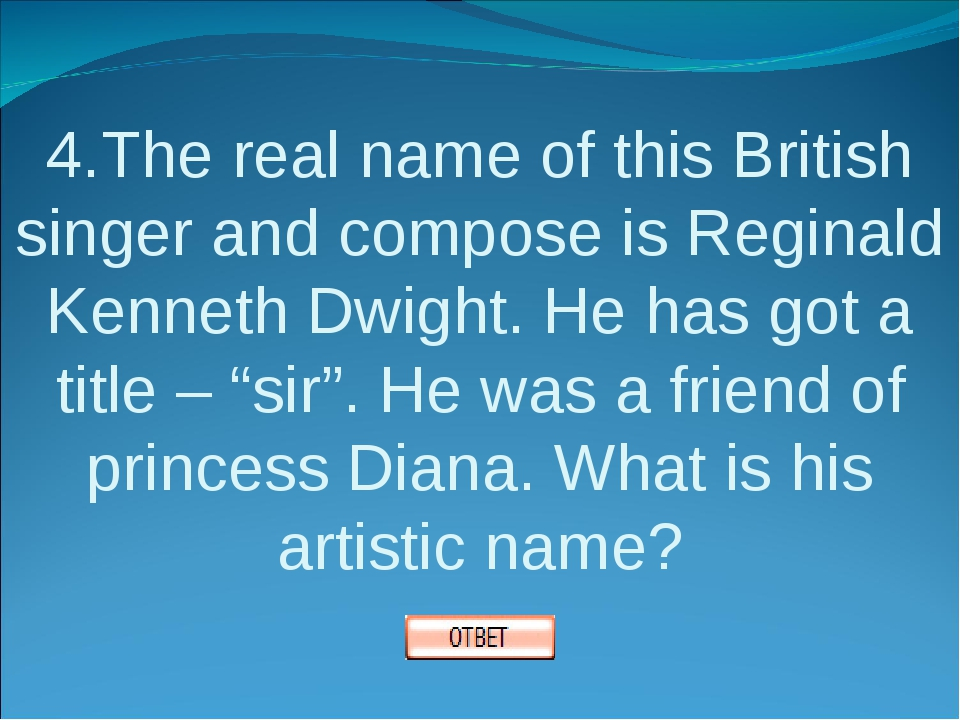 4.The real name of this British singer and compose is Reginald Kenneth Dwight...