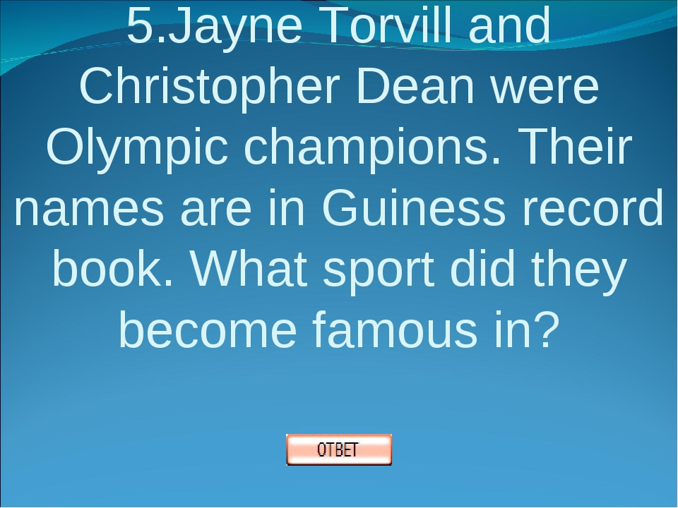 5.Jayne Torvill and Christopher Dean were Olympic champions. Their names are...