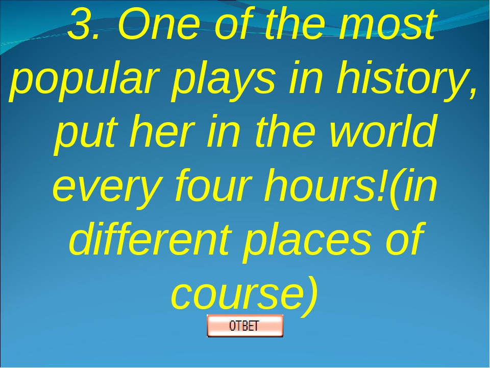 3. One of the most popular plays in history, put her in the world every four...