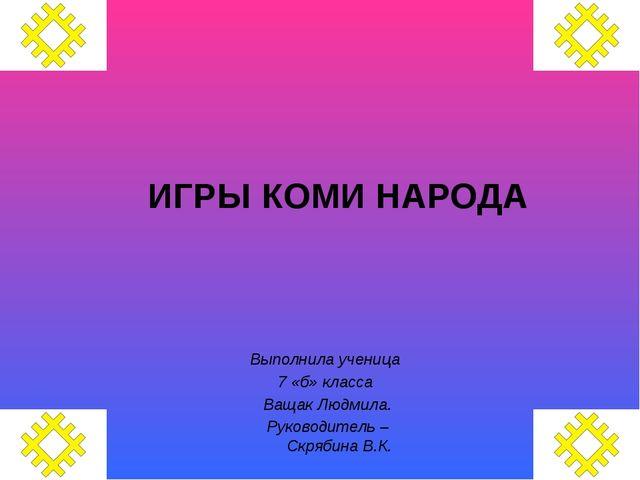 ИГРЫ КОМИ НАРОДА Выполнила ученица 7 «б» класса Ващак Людмила. Руководитель –...
