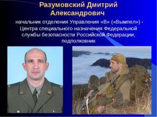 Разумовский Дмитрий Александрович начальник отделения Управления «В» («Вымпе