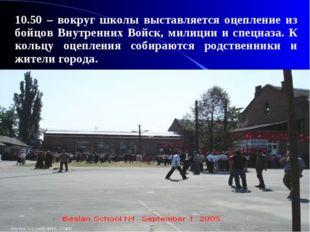 10.50 – вокруг школы выставляется оцепление из бойцов Внутренних Войск, мили