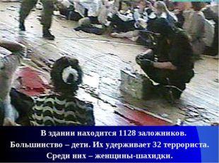 В здании находится 1128 заложников. Большинство – дети. Их удерживает 32 тер