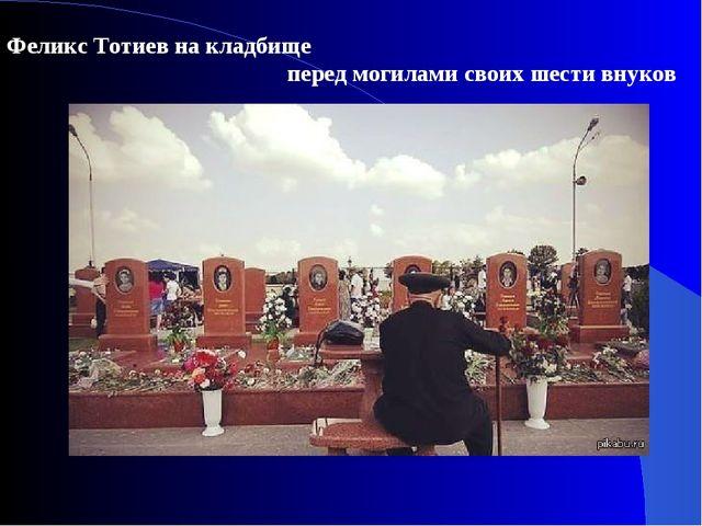 Феликс Тотиев на кладбище перед могилами своих шести внуков