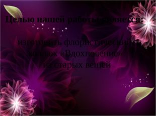 Целью нашей работы является: изготовить флористический коллаж «Вдохновение»