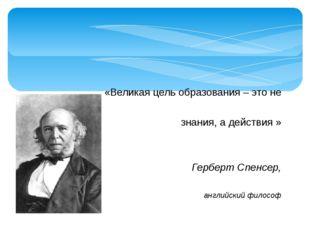 «Великая цель образования – это не знания, а действия » Герберт Спенсер, ан