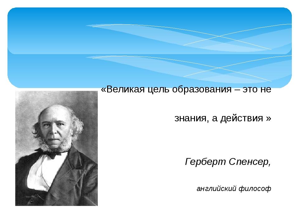 «Великая цель образования – это не знания, а действия » Герберт Спенсер, ан...