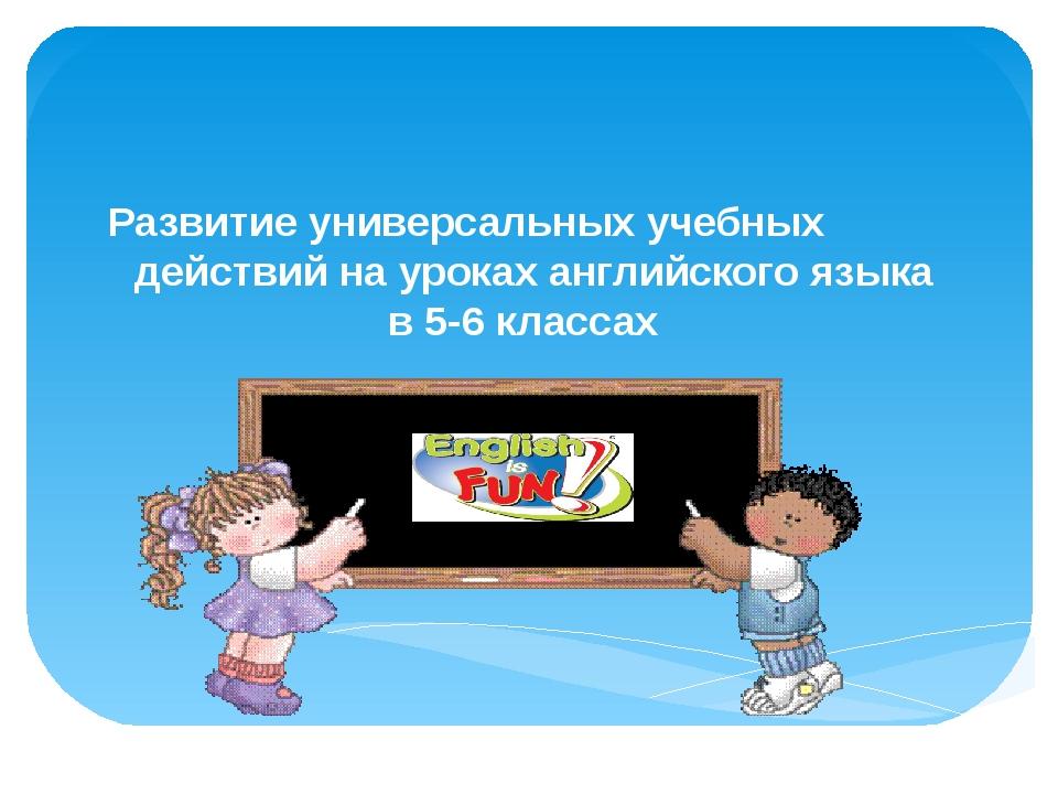 Развитие универсальных учебных действий на уроках английского языка в 5-6 кл...