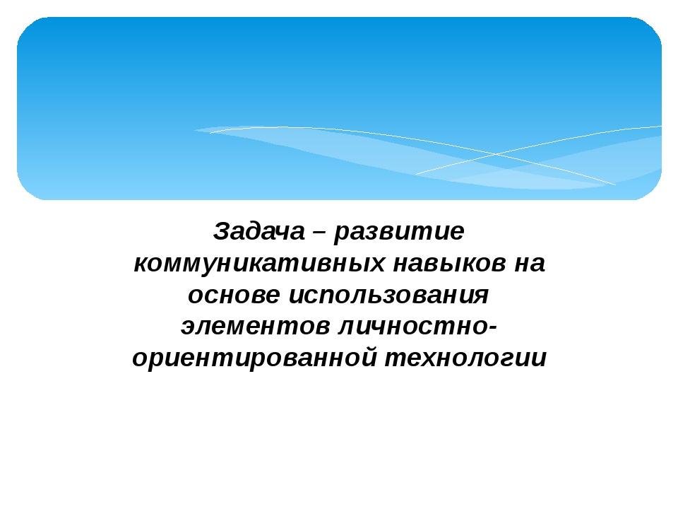 Задача – развитие коммуникативных навыков на основе использования элементов...