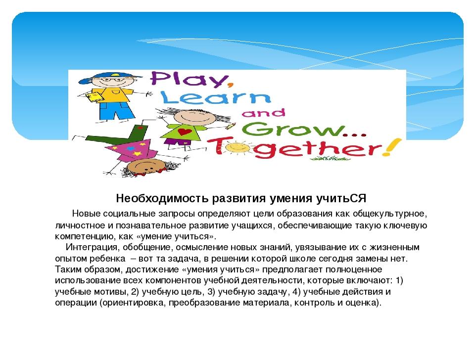 Необходимость развития умения учитьСЯ Новые социальные запросы определяют це...