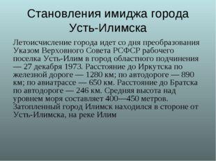 Становления имиджа города Усть-Илимска Летоисчисление города идет со дня прео