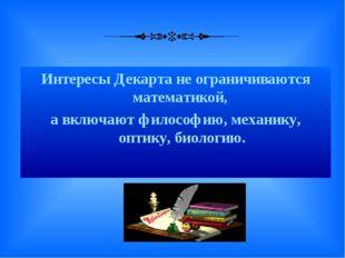 Интересы Декарта не ограничиваются математикой, а включают философию, механи