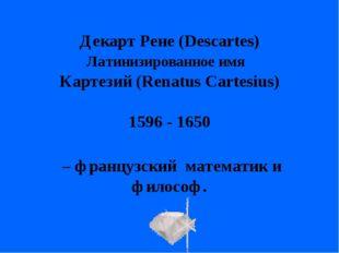 – французский математик и философ. Декарт Рене (Descartes) Латинизированное