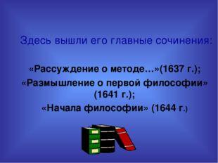 Здесь вышли его главные сочинения: «Рассуждение о методе…»(1637 г.); «Размыш