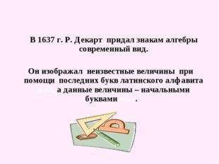 В 1637 г. Р. Декарт придал знакам алгебры современный вид. Он изображал неиз