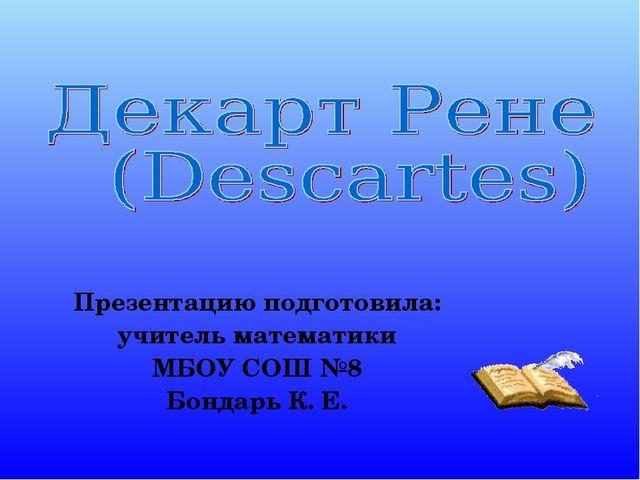 Презентацию подготовила: учитель математики МБОУ СОШ №8 Бондарь К. Е.