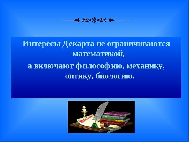 Интересы Декарта не ограничиваются математикой, а включают философию, механи...