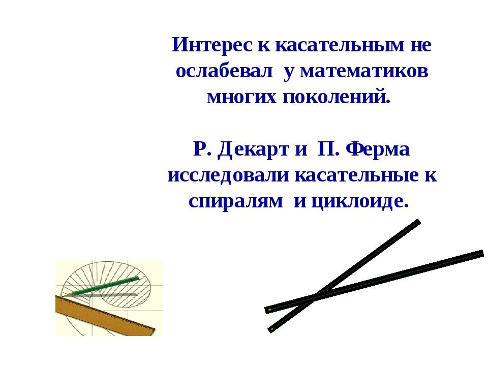 Интерес к касательным не ослабевал у математиков многих поколений. Р. Декарт...