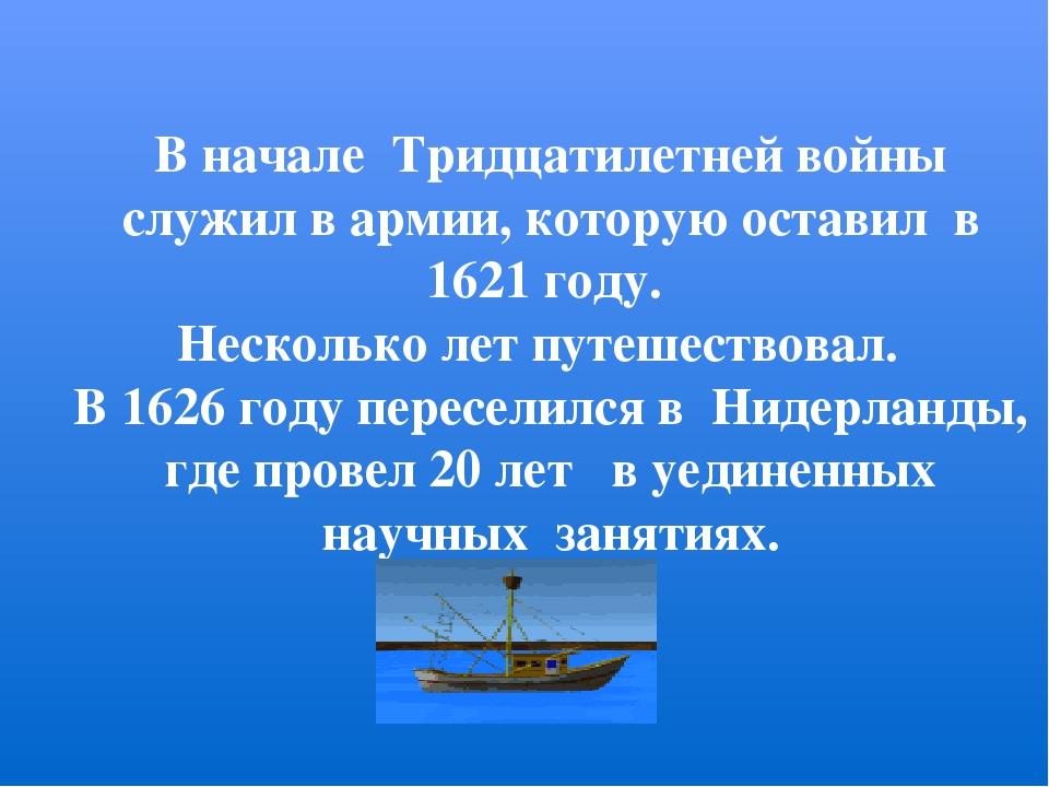 В начале Тридцатилетней войны служил в армии, которую оставил в 1621 году. Н...