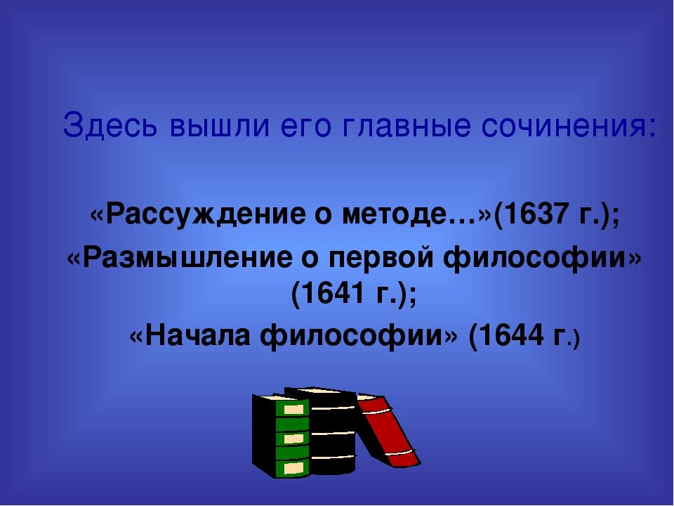 Здесь вышли его главные сочинения: «Рассуждение о методе…»(1637 г.); «Размыш...