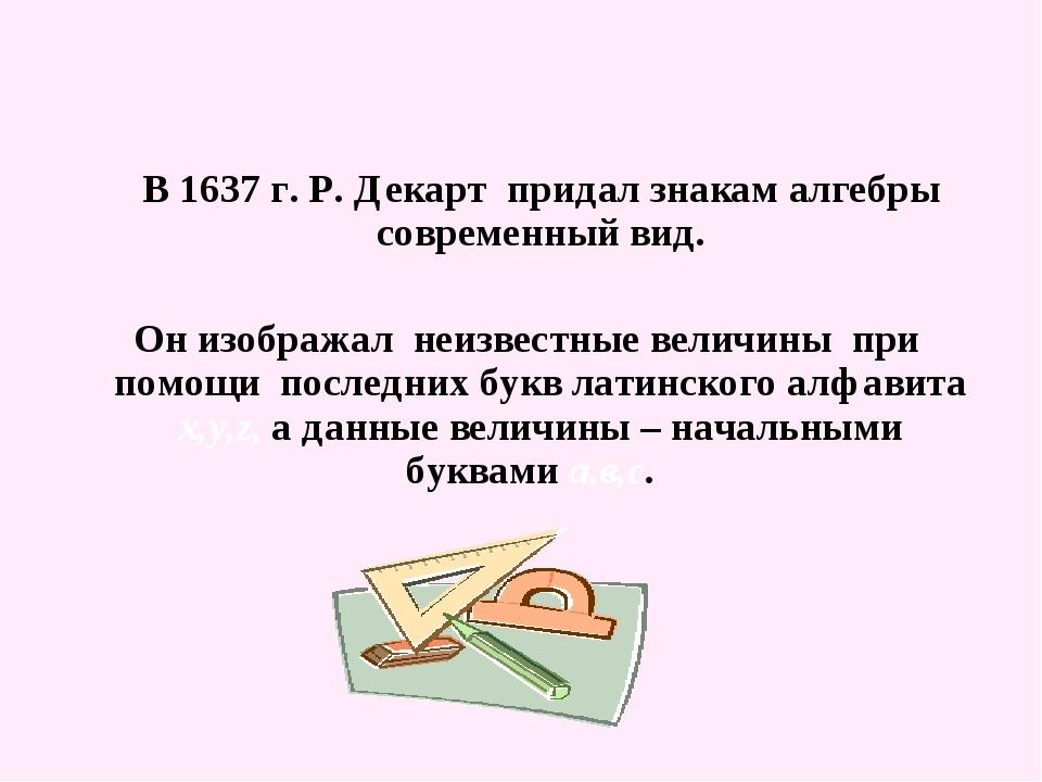 В 1637 г. Р. Декарт придал знакам алгебры современный вид. Он изображал неиз...