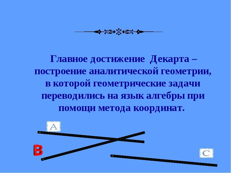 Главное достижение Декарта – построение аналитической геометрии, в которой г...