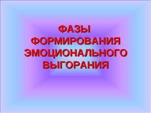 ФАЗЫ ФОРМИРОВАНИЯ ЭМОЦИОНАЛЬНОГО ВЫГОРАНИЯ