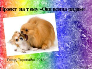 Проект на тему «Они всегда рядом» . Город Поронайск 2013г.