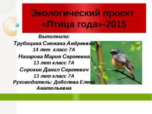 Экологический проект «Птица года»-2015 Выполнили: Трубицина Снежана Андреевн