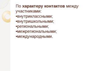 По характеру контактов между участниками: •внутриклассными; •внутришкольными;